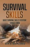 Survival Skills: Basic Survival Skills Everyone Should Know - Ben K. Blanchard