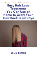 Easy Hair Loss Treatment You Can Use at Home to Grow Your Hair Back in 30 Days: Restoring your hair and filling in the thin areas - Ellis Bruce