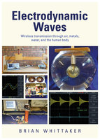 Electrodynamic Waves: Wireless Transmission Through Air, Metals, Water and the Human Body - Brian Whittaker