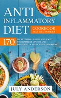 Anti-Inflammatory Diet Cookbook for Beginners: 170 Secret Simple Recipes to Boost Your Immune System and Drastically Reduce Inflammation! - July Anderson