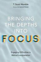 Bringing the Depths into Focus: Engaging Difficulties in Biblical Interpretation - T. Scott Womble