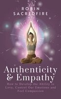Authenticity and Empathy: How to Develop the Ability to Love, Control Our Emotions and Feel Compassion - Robin Sacredfire