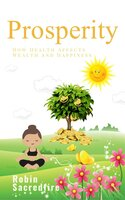 Prosperity: How Health Affects Wealth and Happiness - Robin Sacredfire
