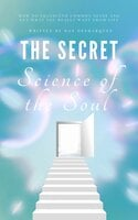 The Secret Science of the Soul: How to Transcend Common Sense and Get What You Really Want From Life - Dan Desmarques