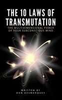 The 10 Laws of Transmutation: The Multidimensional Power of Your Subconscious Mind - Dan Desmarques