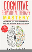 Cognitive Behavioral Therapy: Mastery - How to Master Your Brain & Your Emotions to Overcome Depression, Anxiety and Phobias