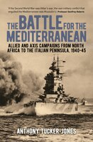 The Battle for the Mediterranean: Allied and Axis Campaigns from North Africa to the Italian Peninsula, 1940-45 - Anthony Tucker-Jones