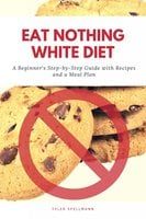 Eat Nothing White Diet: A Beginner's Step-by-Step Guide with Recipes and a Meal Plan - Tyler Spellmann