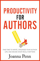 Productivity For Authors: Find Time to Write, Organize your Author Life, and Decide what Really Matters - Joanna Penn