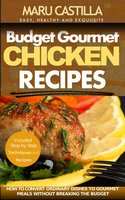 Budget Gourmet Chicken Recipes: How to Convert Ordinary Dishes to Gourmet Meals without Breaking the Budget - Maru Castilla
