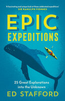 Epic Expeditions: 25 Great Explorations into the Unknown - Ed Stafford