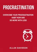 Procrastination: Overcome Your Procrastination Habit Now and Do More with Less - Allan Davidson