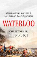 Waterloo: Wellington's Victory and Napoleon's Last Campaign