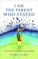 I am the Parent who Stayed: Joyfully parenting alone - Nina Farr