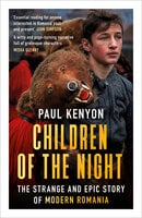 Children of the Night: The Strange and Epic Story of Modern Romania - Paul Kenyon