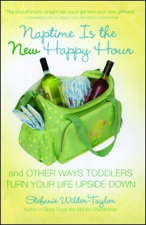 Naptime Is the New Happy Hour: And Other Ways Toddlers Turn Your