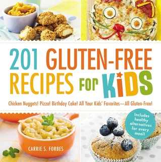 201 Gluten-Free Recipes for Kids: Chicken Nuggets! Pizza! Birthday Cake! All Your Kids' Favorites – All Gluten-Free! - Carrie S Forbes