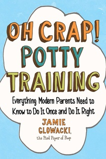 Oh Crap! Potty Training: Everything Modern Parents Need to Know to Do It Once and Do It Right - Jamie Glowacki