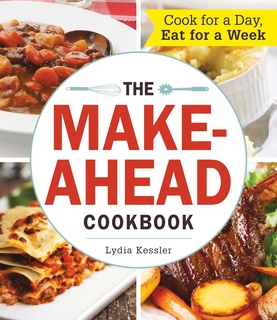 The Make-Ahead Cookbook: Cook For a Day, Eat For a Week - Lydia Kessler
