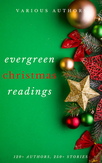 Evergreen Christmas Readings - Arthur Conan Doyle, Charles Dickens, Anton Chekhov, Martha Finley, L. Frank Baum, Rudyard Kipling, Fyodor Dostoevsky, Washington Irving, Mark Twain, A.A. Milne, Kenneth Grahame, Leo Tolstoy, O. Henry, Robert Louis Stevenson, Thomas Hardy, G.K. Chesterton, L.M. Montgomery, William Dean Howells, William Shakespeare, Robert Browning, Viktor Rydberg, Lewis Carroll, William Makepeace Thackeray, Louisa May Alcott, H.P. Lovecraft, Willa Cather, Beatrix Potter, Nathaniel Hawthorne, Fyodor Dostoyevsky, Kate Douglas Wiggin, John Milton, Robert Burns, Harriet Beecher Stowe, Hans Christian Andersen, Henry Wadsworth Longfellow, Dylan Thomas, Anonymous, Peter Christen Asbjørnsen, John Masefield, Bret Harte, Henry Van Dyke, Brothers Grimm, Saki, R.L. Stevenson, John Kendrick Bangs, Laura Lee Hope, Lope de Vega, Montague Rhodes James, Mother Goose, Clement Clarke Moore, William J. Locke, Thomas Hill, Algernon Blackwood, Juliana Horatia Ewing, Lucy Maud Montgomery, Edward Payson Roe, Thomas Nelson Page, Lyman Frank Baum, Robert Ervin Howard, Letitia Elizabeth Landon, Adelaide Anne Procter, Eugene Field, Paul Laurence Dunbar, Thomas Chatterton, Andy Adams, Hezekiah Butterworth, Eleanor Hallowell Abbott, Ellis Parker Butler, Richmal Crompton, Amy Ella Blanchard, Hesba Stretton, Margery Williams, Berthold Auerbach, Newton Booth Tarkington, William Henry Davies, Zona Gale, Annie Roe Carr, Santa Claus, Alice Duer Miller, Evaleen Stein, Florence L. Barclay, Jacob August Riis, Meredith Nicholson, Theodore Parker, Grimm Brothers, Ella Wheeler Wilcox, Alice Hale Burnett, Annie Eliot Trumbull, Mary Louisa Molesworth, Sara Teasdale, Ralph Henry Barbour, John Greenleaf Whittier, James Whitcomb Riley, John Bowring, Mary E. Wilkins Freeman, Francis Pharcellus Church, Mrs. W. H. Corning, Nahum Tate, Olive Thorne Miller, Stephen Leacock, H. W. Collingwood, John Strange Winter, Julia Schayer, Katharine Lee Bates, M.E.S., Margaret E. Sangster, Robert Frost, Robert Ingersoll, Rose Terry Cooke, S. Weir Mitchell, Cecil Frances Alexander, Charles Edward Carryl, Don Marquis, Elia W. Peattie, Elizabeth Anderson, Elizabeth Margaret Chandler, Ernest Vincent Wright, George A. Baker, George Augustus Sala, George Robert Sims, Anne Hollingsworth Wharton, Banjo Paterson, C.H. Mead, Christopher North, Cornelia Redmond, Frank Stockton, José