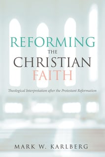 Reforming the Christian Faith - Mark W. Karlberg