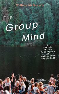 The Group Mind: A Sketch Of The Principles Of Collective Psychology - William McDougall