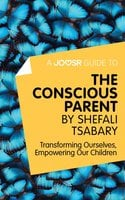 A Joosr Guide to... The Conscious Parent by Shefali Tsabary - Joosr