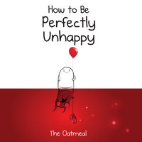 How to Be Perfectly Unhappy - The Oatmeal,Matthew Inman