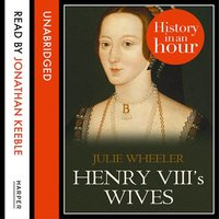 Henry VIII's Wives - History in an Hour - Julie Wheeler