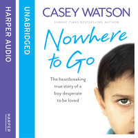 Nowhere to Go - The heartbreaking true story of a boy desperate to be loved - Casey Watson
