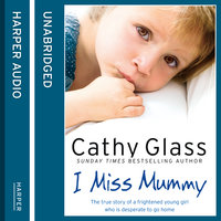 I Miss Mummy - The true story of a frightened young girl who is desperate to go home - Cathy Glass