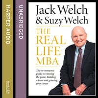 The Real-Life MBA - The no-nonsense guide to winning the game, building a team and growing your career - Jack Welch,Suzy Welch