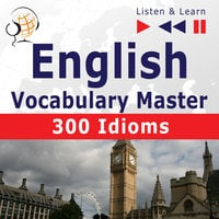 English Vocabulary Master for Intermediate / Advanced Learners - Listen & Learn to Speak: 300 Idioms (Proficiency Level: B2-C1) - Dorota Guzik,Dominika Tkaczyk