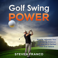 Golf - Swing Power - How to Increase Your Golf Swing Distance 10X and Hit it Farther than Ever Before - Steven Franco