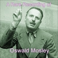 A Rare Recording of Oswald Mosley - Oswald Mosley