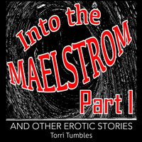 Into The Maelstrom Part I and Other Erotic Stories - Torri Tumbles