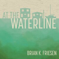 At the Waterline - Stories from the Columbia River - Brian K. Friesen