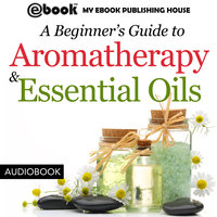 A Beginner's Guide to Aromatherapy & Essential Oils - Recipes for Health and Healing - My Ebook Publishing House