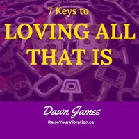 7 Keys to Loving All That Is - Dawn James