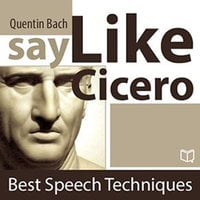 Say Like Cicero. Best Speech Techniques - Quentin Bach
