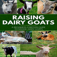 Raising Dairy Goats - A Beginners Starters Guide to Raising Dairy Goats - Nancy Ross