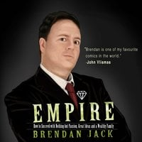 Empire - How to Succeed with Nothing but Passion, Great Ideas and a Wealthy Family - Brendan Jack