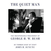 The Quiet Man - The Indispensable Presidency of George H.W. Bush - John H. Sununu
