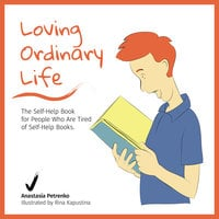 Loving Ordinary Life: The Self-Help Book for People Who Are Tired of Self-Help Books - Anastasia Petrenko