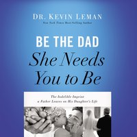 Be the Dad She Needs You to Be - Dr. Kevin Leman