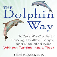 The Dolphin Way: A Parent's Guide to Raising Healthy, Happy, and Motivated Kids - Without Turning into a Tiger - Shimi Kang