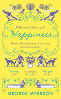 A Private History Of Happiness - George Myerson