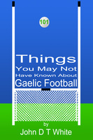 101 Things You May Not Have Known About Gaelic Football - John DT White