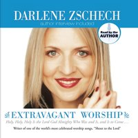 Extravagant Worship: Holy, Holy, Holy Is the Lord God Almighty Who Was and Is, and Is to Come - Darlene Zschech