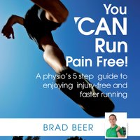 You CAN run pain free! A physio's 5 step guide to enjoying injury-free and faster running - Brad Beer